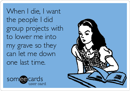 when-i-die-i-want-the-people-i-did-group-projects-with-to-lower-me-into-my-grave-so-they-can-let-me-down-one-last-time-0e740